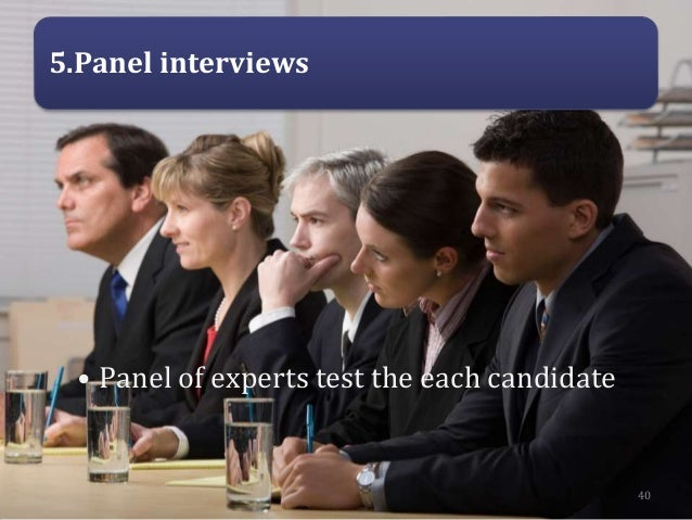 5.Panel interviews • Panel of experts test the each candidate 40