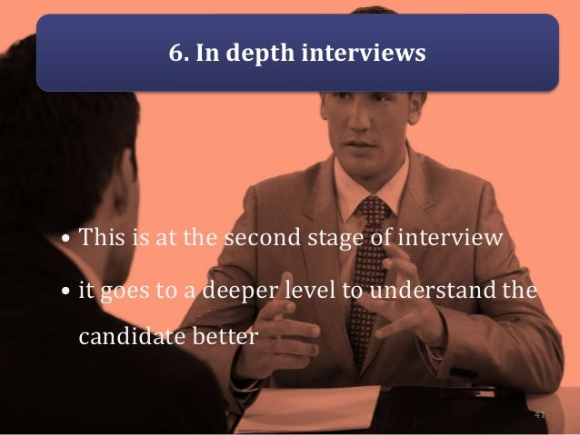 6. In depth interviews • This is at the second stage of interview • it goes to a deeper level to understand the candidate ...