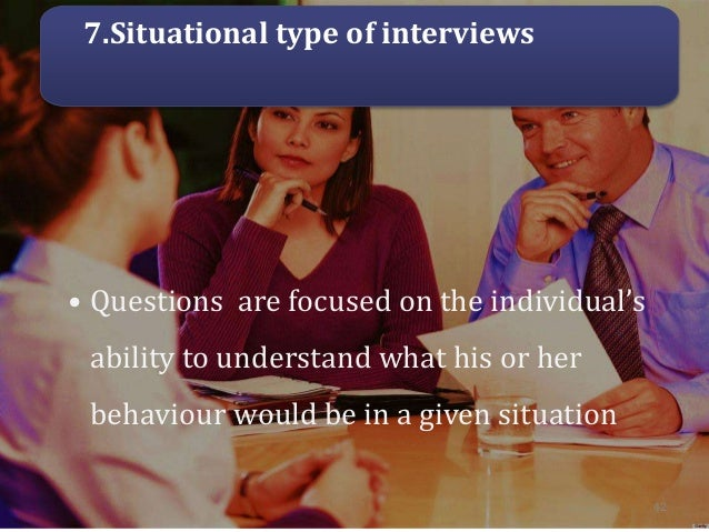 7.Situational type of interviews • Questions are focused on the individual's ability to understand what his or her behavio...