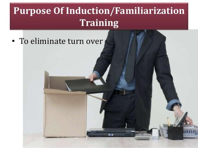 Purpose Of Induction/Familiarization Training • To eliminate turn over 57