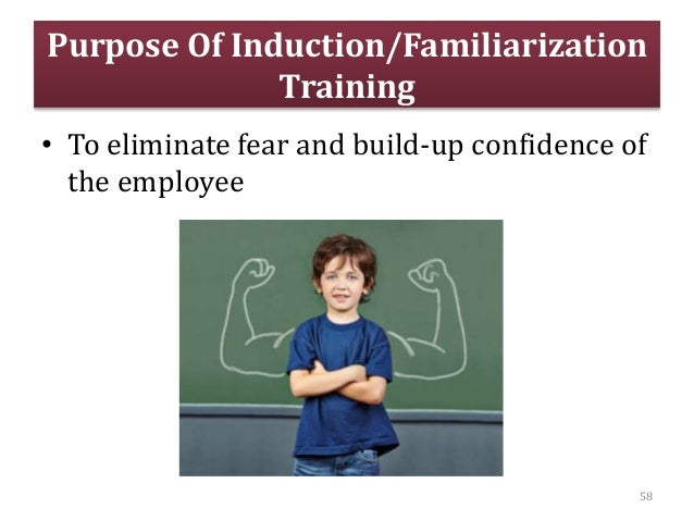 Purpose Of Induction/Familiarization Training • To eliminate fear and build-up confidence of the employee 58