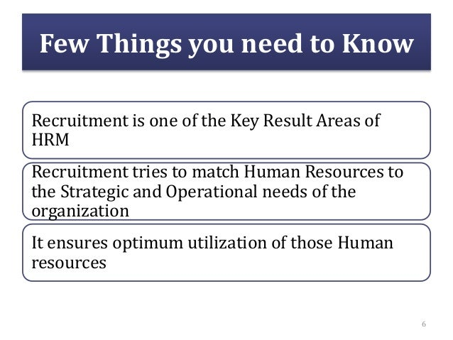 Few Things you need to Know Recruitment is one of the Key Result Areas of HRM Recruitment tries to match Human Resources t...