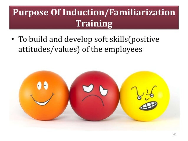 Purpose Of Induction/Familiarization Training • To build and develop soft skills(positive attitudes/values) of the employe...