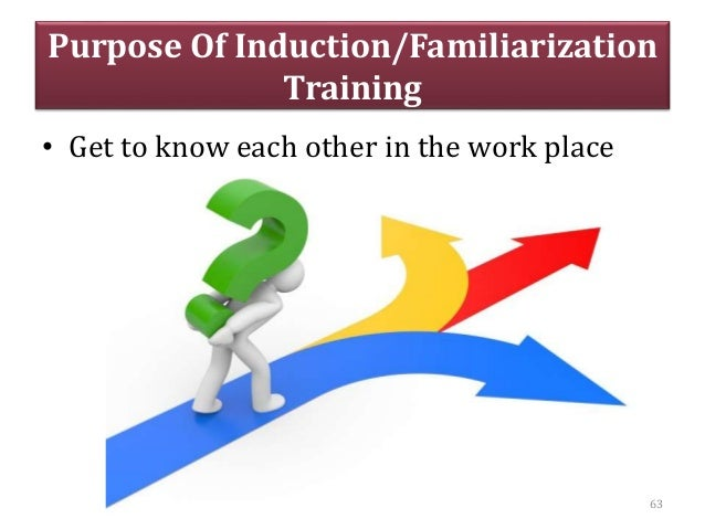 Purpose Of Induction/Familiarization Training • Get to know each other in the work place 63