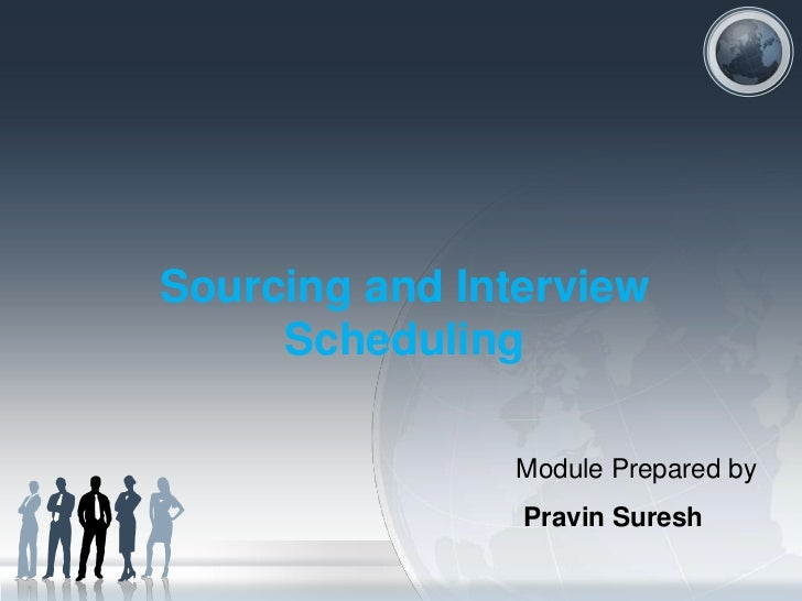 Sourcing and Interview     Scheduling                Module Prepared by                Pravin Suresh