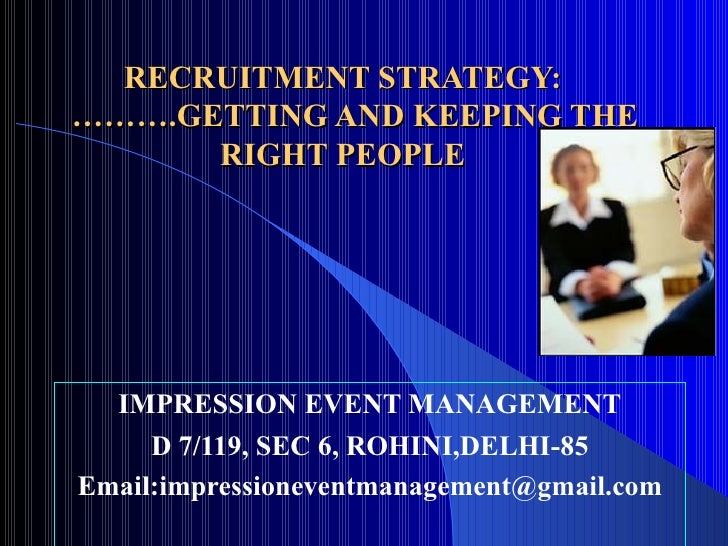 RECRUITMENT STRATEGY:   ……….GETTING AND KEEPING THE RIGHT PEOPLE IMPRESSION EVENT MANAGEMENT D 7/119, SEC 6, ROHINI,DELHI-...