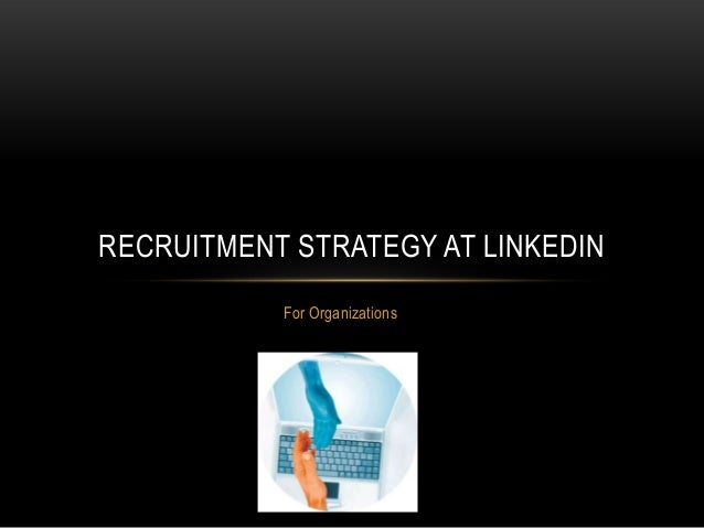 RECRUITMENT STRATEGY AT LINKEDIN For Organizations