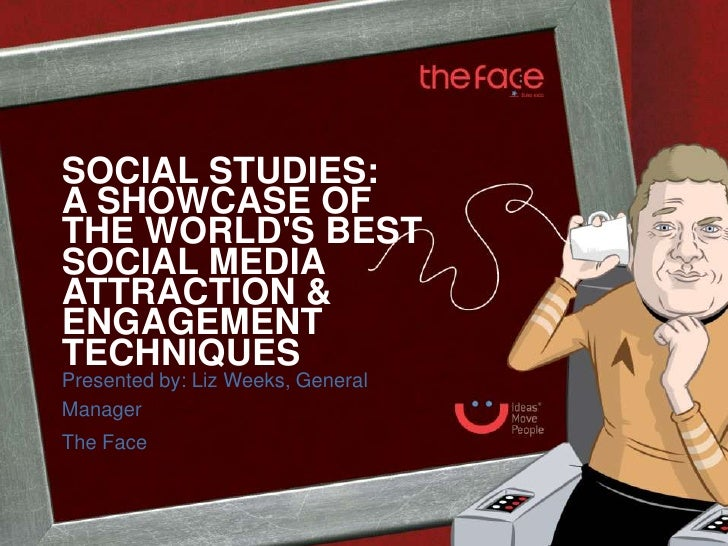 SOCIAL STUDIES:A SHOWCASE OFTHE WORLDS BESTSOCIAL MEDIAATTRACTION &ENGAGEMENTTECHNIQUESPresented by: Liz Weeks, GeneralMan...