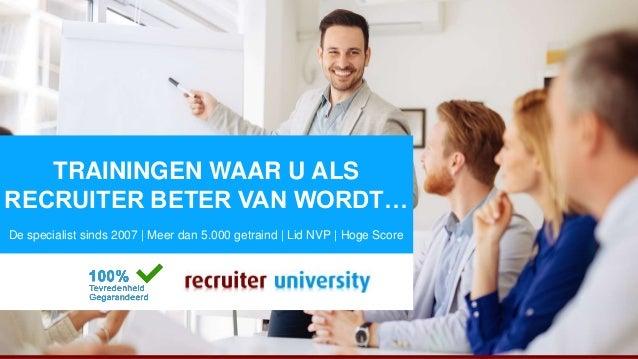 Trainingen waar je als recruiter beter van wordt… RecruiterUniversity.nl TRAININGEN WAAR U ALS RECRUITER BETER VAN WORDT… ...