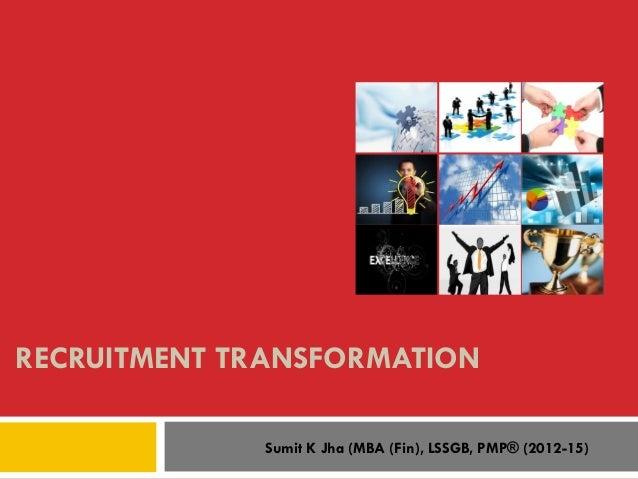 RECRUITMENT TRANSFORMATION Sumit K Jha (MBA (Fin), LSSGB, PMP® (2012-15)