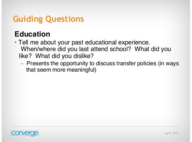 April, 2015 Guiding Questions Education • Tell me about your past educational experience. When/where did you last attend s...