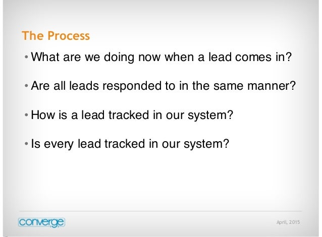 April, 2015 The Process • What are we doing now when a lead comes in? • Are all leads responded to in the same manner? • H...