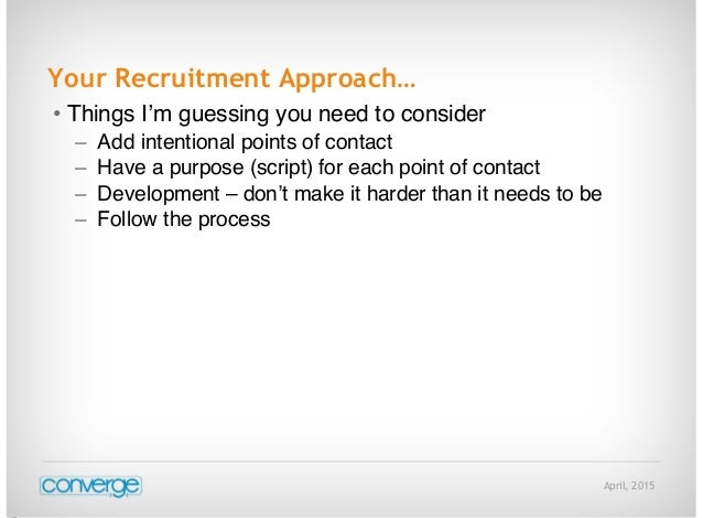 April, 2015 Your Recruitment Approach… • Things I'm guessing you need to consider – Add intentional points of contact – Ha...