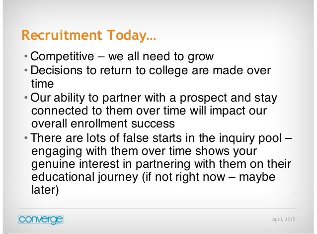 April, 2015 Recruitment Today… • Competitive – we all need to grow • Decisions to return to college are made over time • O...