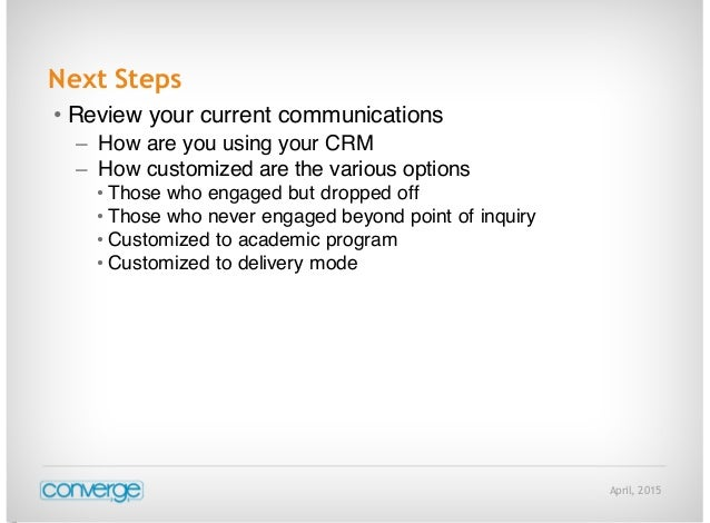 April, 2015 Next Steps • Review your current communications – How are you using your CRM – How customized are the various ...