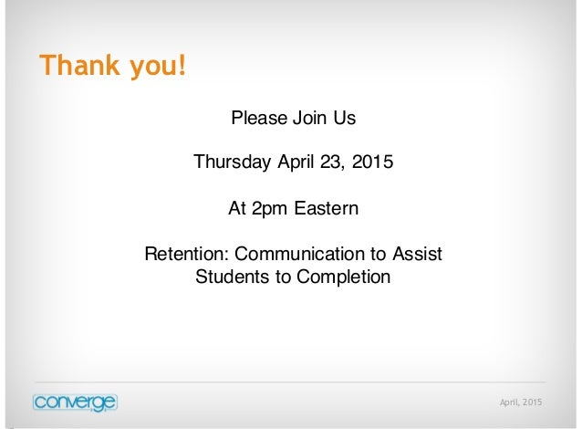 April, 2015 Thank you! Please Join Us Thursday April 23, 2015 At 2pm Eastern Retention: Communication to Assist Students t...
