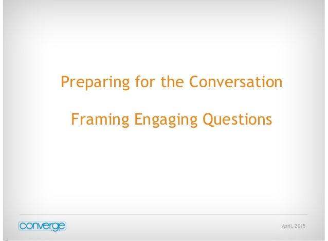 April, 2015 Preparing for the Conversation Framing Engaging Questions