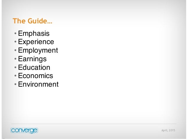 April, 2015 The Guide… • Emphasis • Experience • Employment • Earnings • Education • Economics • Environment