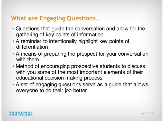 April, 2015 What are Engaging Questions… • Questions that guide the conversation and allow for the gathering of key points...