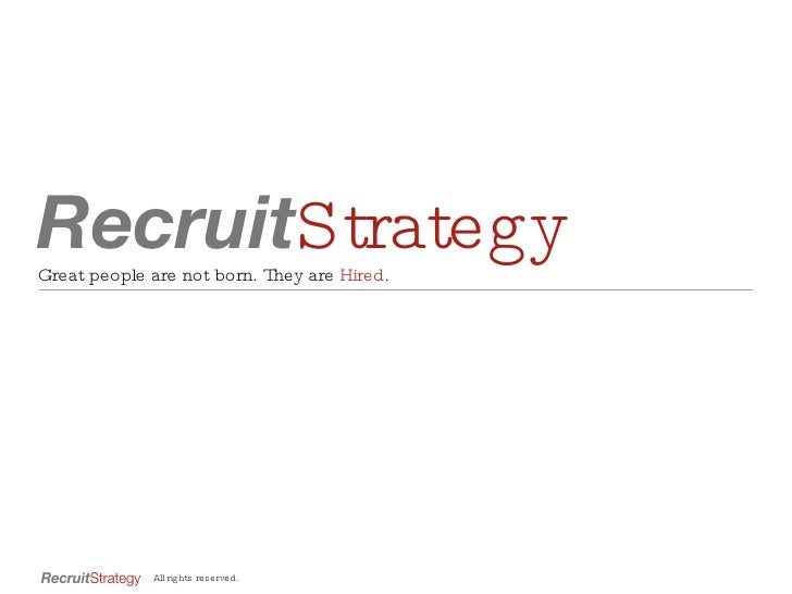 Recruit Strategy Great people are not born. They are  Hired . All rights reserved.