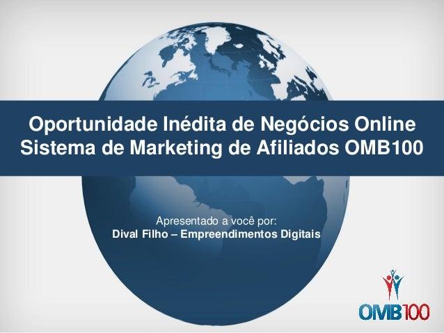 Oportunidade Inédita de Negócios Online  Sistema de Marketing de Afiliados OMB100  Apresentado a você por:  Dival Filho – ...