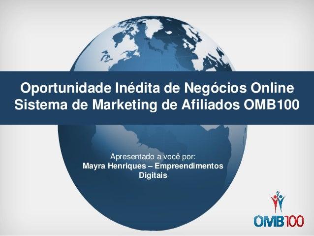 Oportunidade Inédita de Negócios Online  Sistema de Marketing de Afiliados OMB100  Apresentado a você por:  Mayra Henrique...