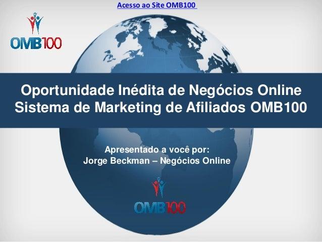 Oportunidade Inédita de Negócios Online Sistema de Marketing de Afiliados OMB100  Apresentado a você por: Jorge Beckman – ...