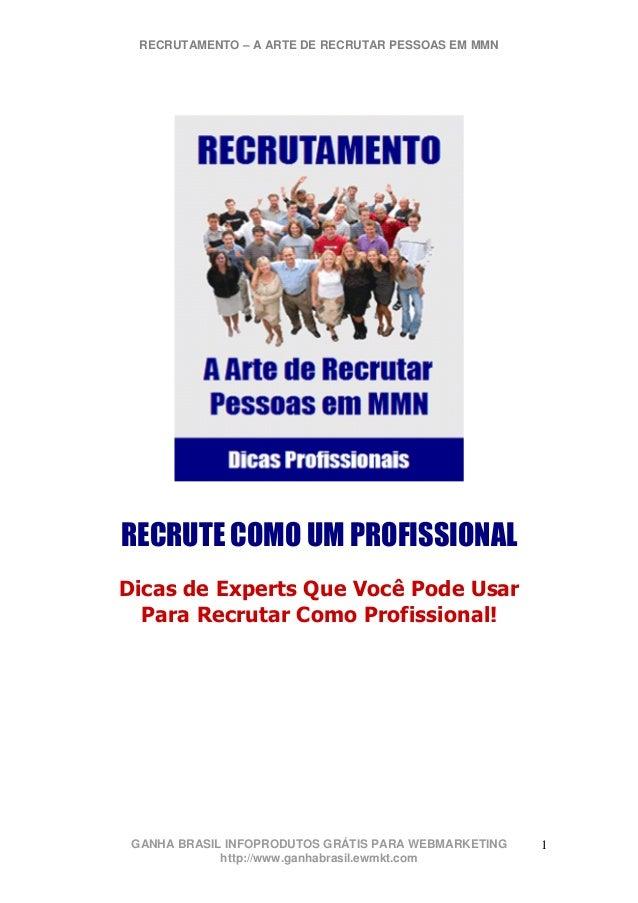 RECRUTAMENTO – A ARTE DE RECRUTAR PESSOAS EM MMN GANHA BRASIL INFOPRODUTOS GRÁTIS PARA WEBMARKETING http://www.ganhabrasil...