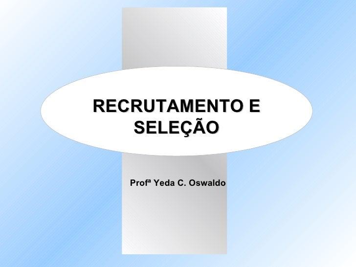 RECRUTAMENTO E SELEÇÃO Profª Yeda C. Oswaldo