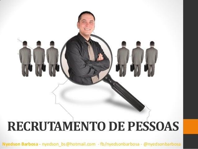 RECRUTAMENTO DE PESSOAS  Nyedson Barbosa - nyedson_bs@hotmail.com - fb/nyedsonbarbosa - @nyedsonbarbosa