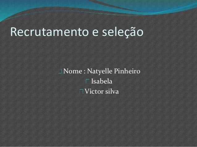 Recrutamento e seleção Nome : Natyelle Pinheiro Isabela Victor silva