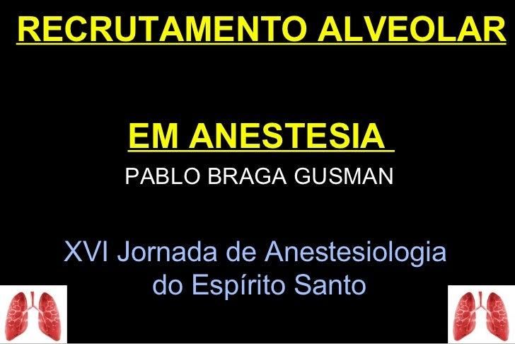 RECRUTAMENTO ALVEOLAR      EM ANESTESIA      PABLO BRAGA GUSMAN  XVI Jornada de Anestesiologia         do Espírito Santo