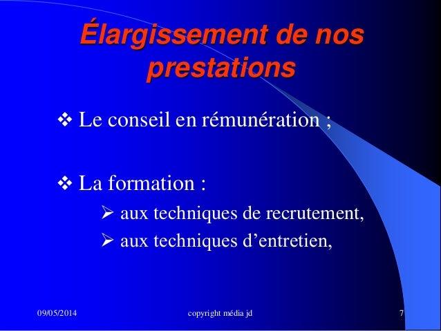 09/05/2014 copyright média jd 7  Le conseil en rémunération ;  La formation :  aux techniques de recrutement,  aux tec...