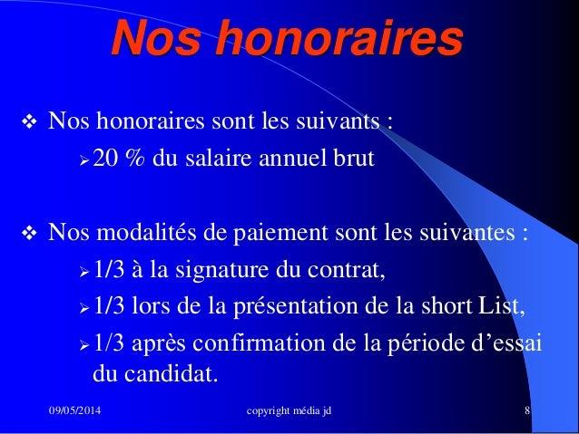 09/05/2014 copyright média jd 8 Nos honoraires  Nos honoraires sont les suivants : 20 % du salaire annuel brut  Nos mod...