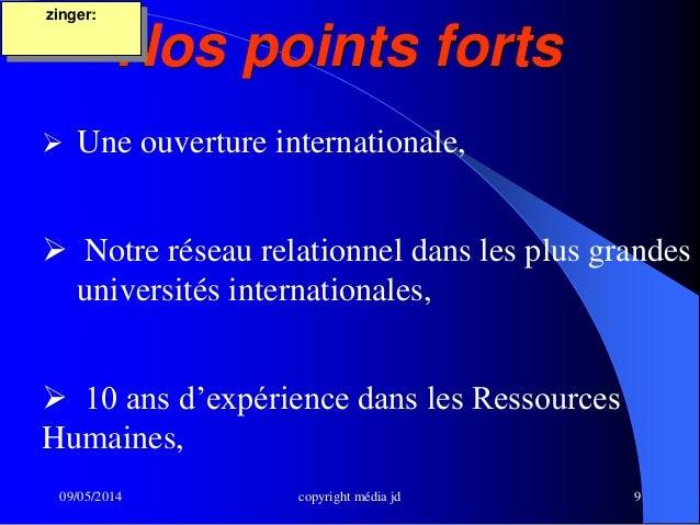 09/05/2014 copyright média jd 9 Nos points forts zinger:  Une ouverture internationale,  Notre réseau relationnel dans l...