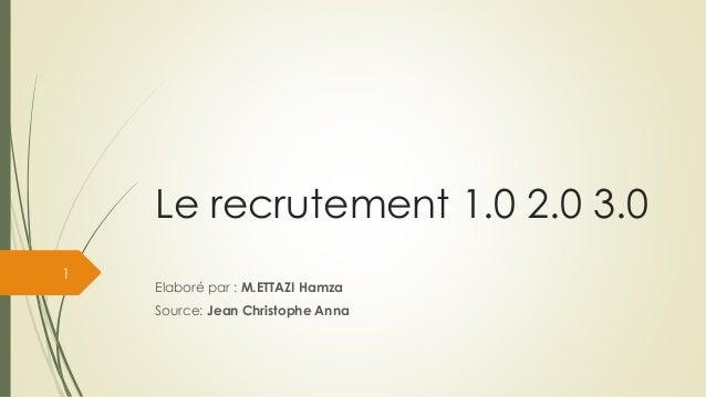 Le recrutement 1.0 2.0 3.0 Elaboré par : M.ETTAZI Hamza Source: Jean Christophe Anna 1