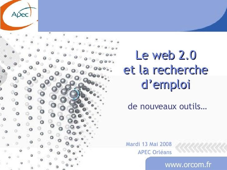 Le web 2.0 et la recherche d'emploi de nouveaux outils… Mardi 13 Mai 2008 APEC Orléans