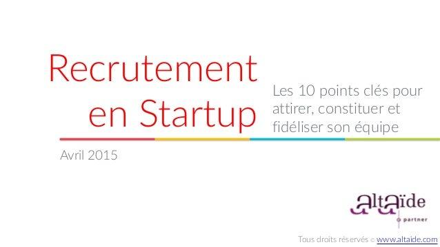 Recrutement  en Startup Les 10 points clés pour  attirer, constituer et  fidéliser son équipe Avril 2015 Tous...
