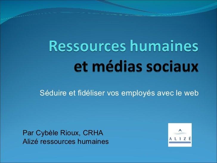 Séduire et fidéliser vos employés avec leweb Par Cybèle Rioux, CRHA Alizé ressources humaines