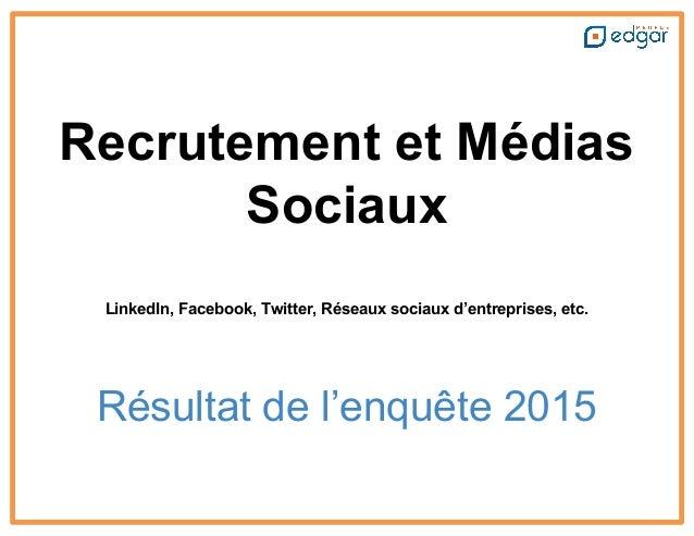 Recrutement et Médias Sociaux LinkedIn, Facebook, Twitter, Réseaux sociaux d'entreprises, etc. Résultat de l'enquête 2015