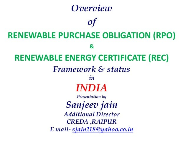 Overview of RENEWABLE PURCHASE OBLIGATION (RPO) & RENEWABLE ENERGY CERTIFICATE (REC) Framework & status in INDIA Presentat...