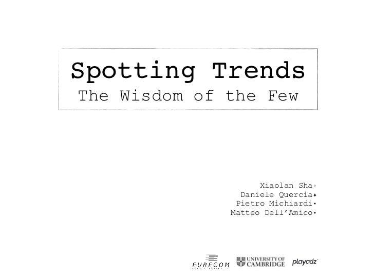 Spotting TrendsThe Wisdom of the Few                    Xiaolan Sha◦                Daniele Quercia✦               Pietro ...