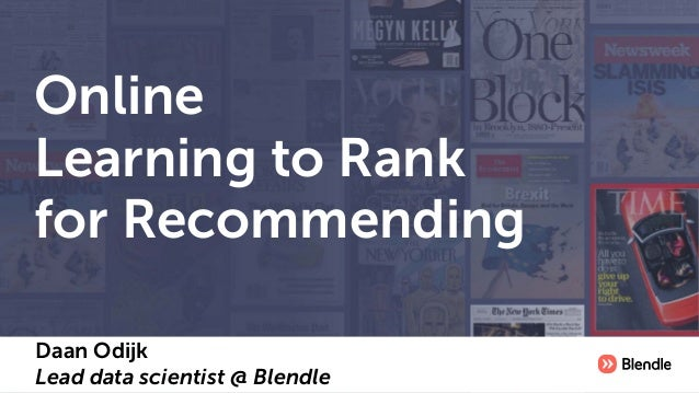 Online Learning to Rank for Recommending Daan Odijk Lead data scientist @ Blendle