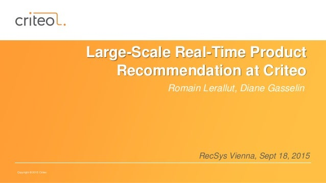Copyright © 2015 Criteo Large-Scale Real-Time Product Recommendation at Criteo Romain Lerallut, Diane Gasselin RecSys Vien...