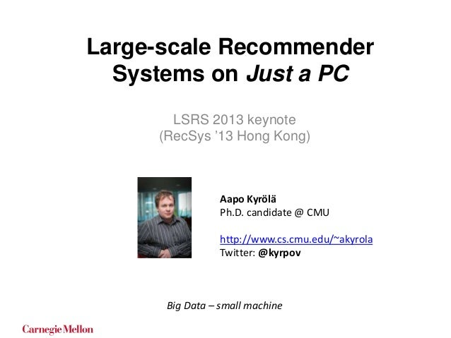 Large-scale Recommender Systems on Just a PC LSRS 2013 keynote (RecSys '13 Hong Kong)  Aapo Kyrölä Ph.D. candidate @ CMU h...