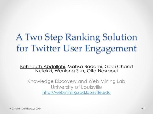 A Two Step Ranking Solution  for Twitter User Engagement  Behnoush Abdollahi, Mahsa Badami, Gopi Chand  Nutakki, Wenlong S...