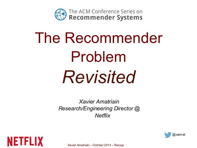The Recommender  Problem  Revisited  Xavier Amatriain  Research/Engineering Director @  Netflix  Xavier Amatriain – Octobe...
