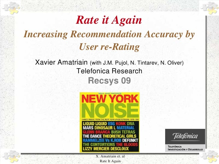 Rate it Again     Increasing Recommendation Accuracy by                  User re­Rating       Xavier Amatriain (with J.M. ...