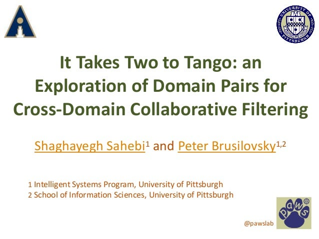 It Takes Two to Tango: an Exploration of Domain Pairs for Cross-Domain Collaborative Filtering Shaghayegh Sahebi1 and Pete...