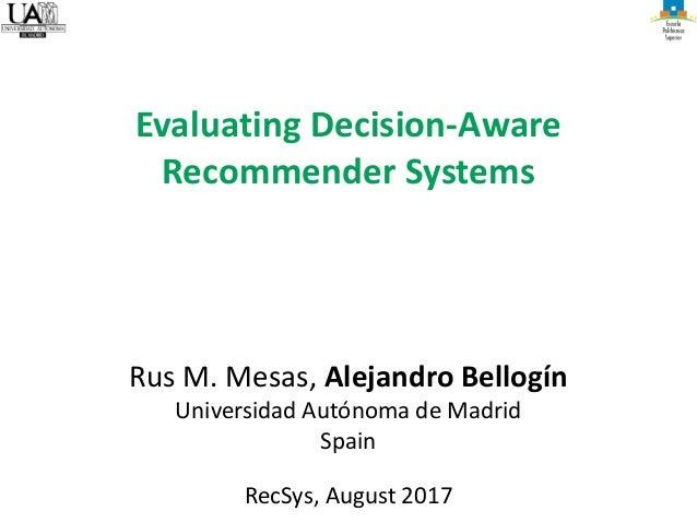 Rus M. Mesas, Alejandro Bellogín Universidad Autónoma de Madrid Spain RecSys, August 2017 Evaluating Decision-Aware Recomm...